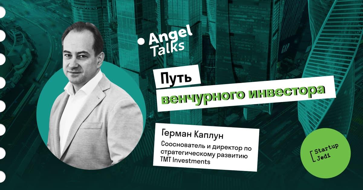 Angel Talks. Герман Каплун — про путь венчурного инвестора