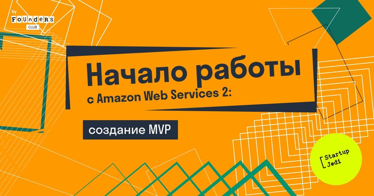 Как начать работу с Amazon Web Services 2: создание MVP