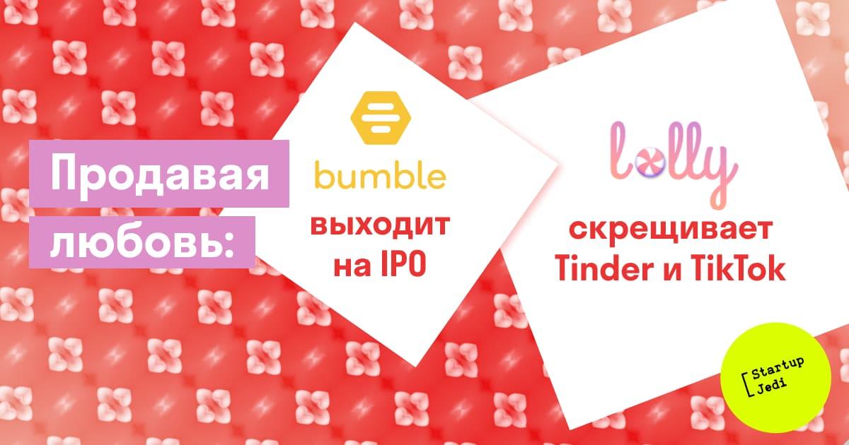 Как выгодно продать любовь: Bumble выходит на IPO, Lolly привлекает финансирование
